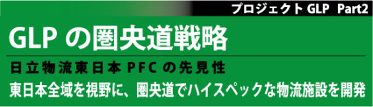 GLPの圏央道戦略/日立物流東日本PFCの先見性:プロジェクトGLP Part2、東日本全域を視野に、圏央道でハイスペックな物流施設を開発