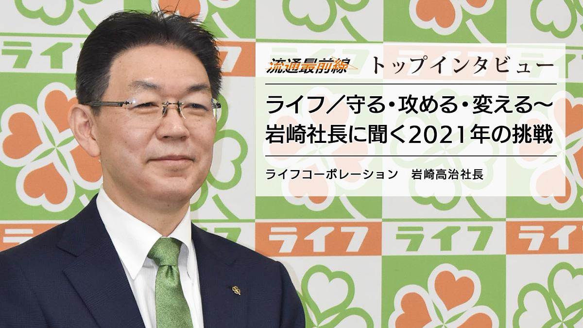 ライフ/守る・攻める・変える~岩崎社長に聞く2021年の挑戦